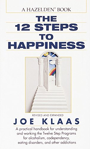 The Twelve Steps to Happiness: A Practical Handbook for Understanding and Working the Twelve Step Programs for Alcoholism, Codependency, Eating Disorders, and Other Addictions