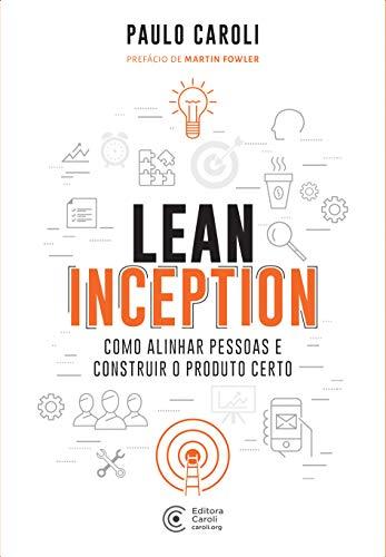 Lean Inception: Como Alinhar Pessoas e Construir o Produto Certo por [Caroli, Paulo ]