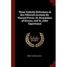 Three Catholic Reformers of the Fifteenth Century [St. Vincent Ferrer, St. Bernardino of Sienna, and St. John Capistrano]