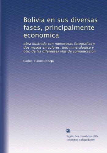 Bolivia en sus diversas fases, principalmente economica: obra ilustrada con numerosas fotografias y dos mapas en colores: uno...