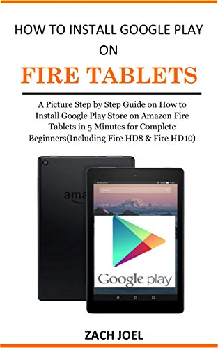 How to Install Google Play Store on Fire Tablets: A Picture Step by Step Guide on How to Install the Google Play Store on Amazon Fire Tablets in 5 Minutes for Complete Beginners