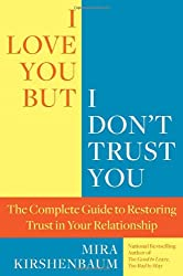 I Love You But I Don't Trust You: The Complete Guide to Restoring Trust in Your Relationship