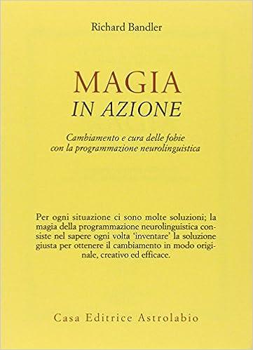 f1a9570137 Magia in azione. Cambiamento e cura delle fobie con la programmazione  neurolinguistica: Amazon.it: Richard Bandler, F. Sinibaldi: Libri
