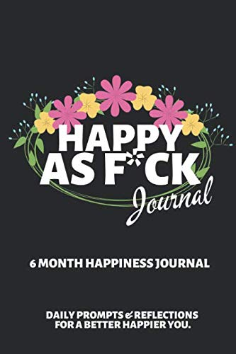 Happy As F*ck Journal: A Mindful Practice for a Lifetime of Happiness ~ 6 Month Journal with Writing Prompts and Reflections for a Better Happier You 6