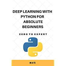 Deep learning with python for absolute beginners: Zero to expert (English Edition)