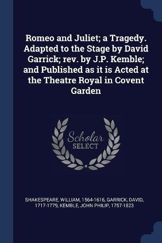 Romeo and Juliet; a Tragedy. Adapted to the Stage by David Garrick; rev. by J.P. Kemble; and Published as it is Acted at the Theatre Royal in Covent Garden