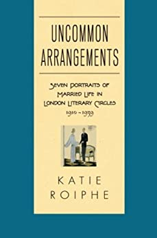 Uncommon Arrangements: Seven Portraits of Married Life in London Literary Circles 1910-1939 by [Roiphe, Katie]