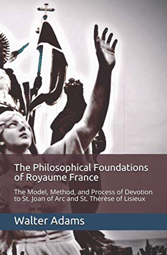 The Philosophical Foundations of Royaume France: The Model, Method, and Process of Devotion to St. Joan of Arc and St. Thérèse of Lisieux