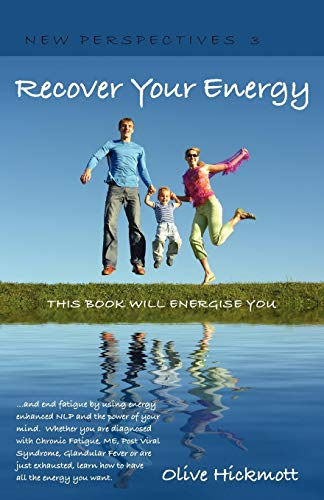 Recover Your Energy - and end fatigue by using energy enhanced NLP and the power of your mind. Whether you are diagnosed with Chronic Fatigue , ME, ... all the energy you want. (New Perspectives) Olive Hickmott