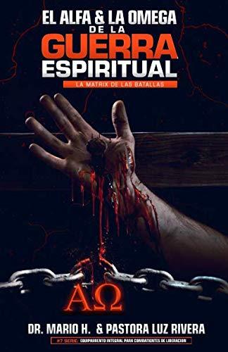 El Alfa Y La Omega De La Guerra Espiritual: La Matrix De Las Batallas (Equipamiento Intergral Para Combatientes De Liberación) (Spanish Edition)
