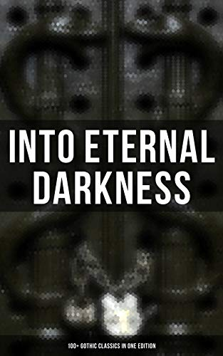 INTO ETERNAL DARKNESS: 100+ Gothic Classics in One Edition: Novels, Tales and Poems: The Mysteries of Udolpho, The Tell-Tale Heart, Wuthering Heights, ... Rhine, The Headless Horseman & many more]()