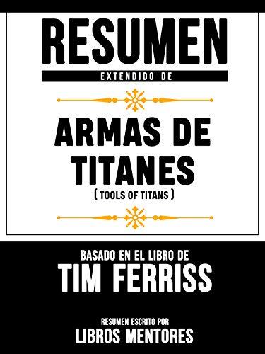Resumen Extendido De Armas De Titanes (Tools Of Titans) - Basado En El Libro De Tim Ferriss (Spanish Edition)
