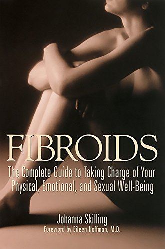 Fibroids: The Complete Guide to Taking Charge of Your Physical, Emotional, and Sexual Well-Being