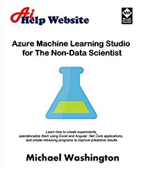 Azure Machine Learning Studio for The Non-Data Scientist: Learn how to create experiments, operationalize them using Excel and Angular .Net Core applications, and create retraining programs