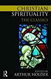 Christian Spirituality : The Classics, Holder, Arthur, 0415776015