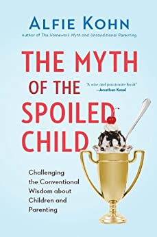 The Myth of the Spoiled Child: Challenging the Conventional Wisdom about Children and Parenting by [Kohn, Alfie]