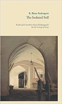 The Isolated Self: Truth and Untruth in S?en Kierkegaard's On the Concept of Irony (Museum Tusculanum Press - Danish Golden Age Studies) by K. Brian Soderquist (2014-02-15)