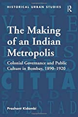 The Making of an Indian Metropolis: Colonial Governance and Public Culture in Bombay, 1890-1920 (Historical Urban Studies Series) Paperback