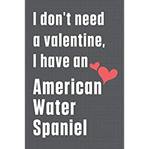 I don't need a valentine, I have an American Water Spaniel: For American Water Spaniel Dog Fans 40