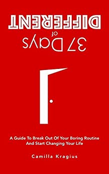 37 Days of Different: A Guide to Break Out of Your Boring Routine and Start Changing Your Life by [Kragius, Camilla]