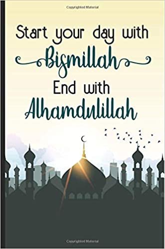 Start your day with bismillah end with Alhamdulillah: Bismillah