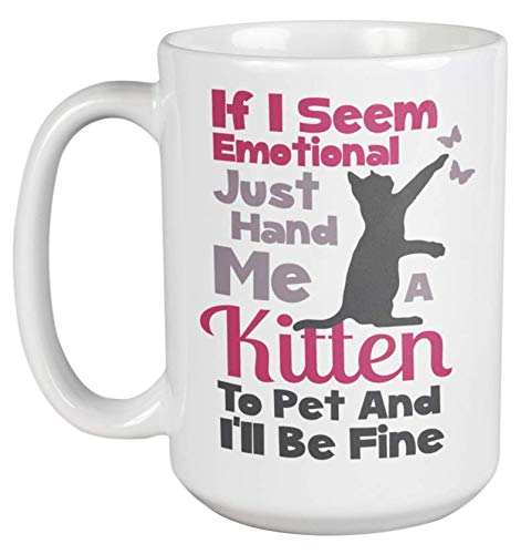 Just Hand Me A Kitten If I Ever Seem Emotional Cute Coffee & Tea Gift Mug For A Cat Lover, Pet Owner, Veterinarian, Groomer, Cat Sitter, Cat Cafe, Cat Lady, Men, And Women (15oz) ()