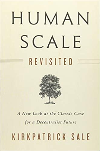 b7113a147949 Human Scale Revisited  A New Look at the Classic Case for a Decentralist  Future  Kirkpatrick Sale  9781603587129  Amazon.com  Books