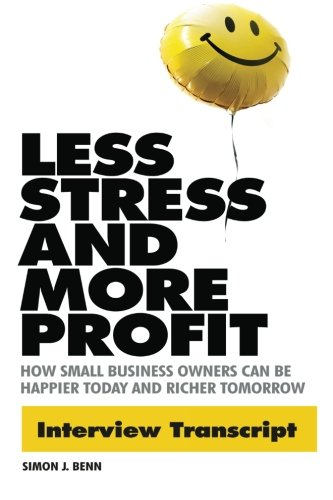 Read Online LESS STRESS AND MORE PROFIT Interview Transcript: How Small Business Owners Can Be Happier Today and Richer Tomorrow ebook