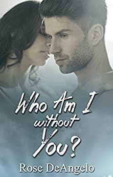 Who Am I Without You?: (First Time Erotica, Bad Boy Romance, Menage Romance MFM, Tragedy and Hope) (New Adult and College Romance, Coming of Age, Women's Contemporary) by [DeAngelo, Rose]