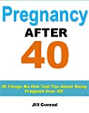 Pregnancy After 40: 40 Things No One Told You About Being Pregnant Over 40 (Pregnancy Plan Series), by Jill Conrad, Pregnancy Support Institute. Publisher: Pregnancy Tips (August 14, 2012)