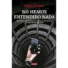 No hemos entendido nada: Qué ocurre cuando dejamos el futuro de la prensa a merced de un algoritmo (Spanish Edition)