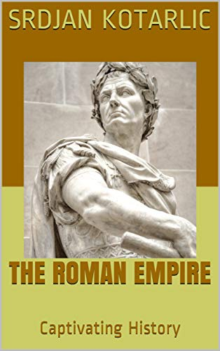 The Roman Empire: A Captivating Guide to the Rise and Fall of the Roman Empire Including Stories of Roman Emperors Such as Augustus Octavian, Trajan, and Claudius: Captivating History of Rome