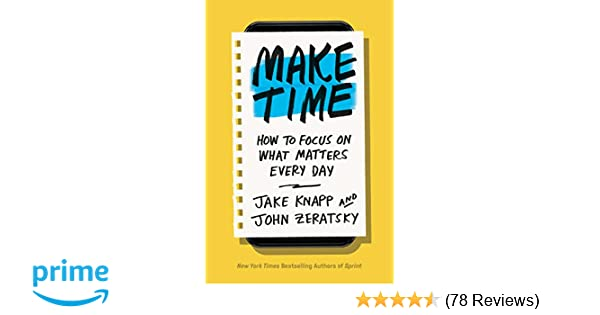 Make Time: How to Focus on What Matters Every Day: Jake Knapp, John
