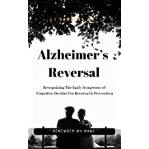 "Alzheimer's Reversal "" Remember My Name "": Recognizing The Early Symptoms of Cognitive Decline For Reversal & Prevention"