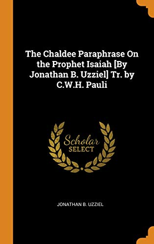 The Chaldee Paraphrase On the Prophet Isaiah [By Jonathan B. Uzziel] Tr. by C.W.H. Pauli