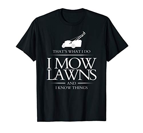 I Mow and I Know Things That's I Do Lawn Mowing Gift T-Shirt