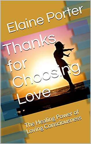 Thanks for Choosing Love: The Healing Power of Loving Consciousness