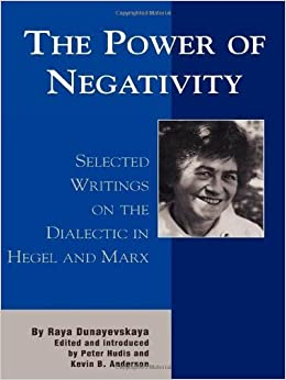 Book The Power of Negativity: Selected Writings on the Dialectic in Hegel and Marx (The Raya Dunayevskaya Series in Marxism and Humanism) 1st edition by Dunayevskaya, Raya (2002)