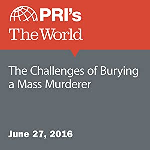 The Challenges of Burying a Mass Murderer