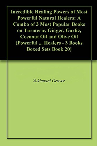 Incredible Healing Powers of Most Powerful Natural Healers: A Combo of 3 Most Popular Books on Turmeric, Ginger, Garlic, Coconut Oil and Olive Oil (Powerful ... Healers - 3 Books Boxed Sets Book 20) (Uses Of Olive Oil For Skin And Hair)