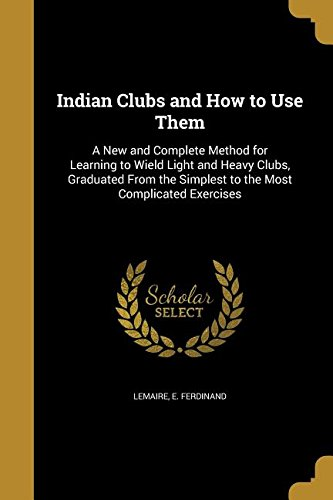 Indian Clubs and How to Use Them: A New and Complete Method for Learning to Wield Light and Heavy Clubs, Graduated from the Simplest to the Most Complicated ()