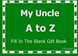 My Uncle A to Z Fill In The Blank Gift Book (A to Z Gift Books) (Volume 13)