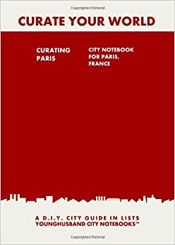 Curating Paris: City Notebook For Paris, France: A D.I.Y. City Guide In Lists (Curate Your World)