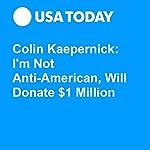 Colin Kaepernick: I'm Not Anti-American, Will Donate $1 Million | Josh Peter