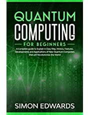 Quantum Computing for beginners: A Complete beginner's guide to Explain in Easy Way, History, Features, Developments and Applications of New Quantum Computers that will Revolutionize the World