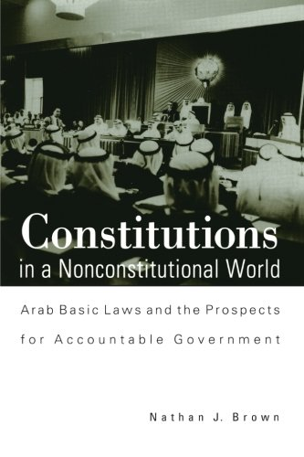 Read Online Constitutions in a Nonconstitutional World: Arab Basic Laws and the Prospects for Accountable Government (SUNY series in Middle Eastern Studies) pdf