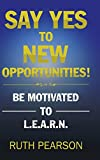 img - for Say Yes to New Opportunities!: Be Motivated to L.E.A.R.N. book / textbook / text book