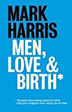 Men, Love & Birth: The book about being present at birth your pregnant lover wants you to read