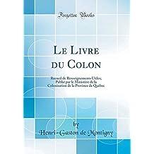 Le Livre Du Colon: Recueil de Renseignements Utiles; Publié Par Le Ministère de la Colonisation de la Province de Quèbec (Classic Reprint)