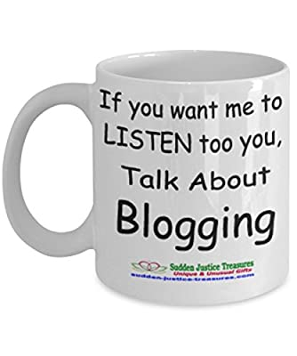 If You Want Me To Listen Too You Talk About Blogging White Mug Unique Birthday, Special Or Funny Occasion Gift. Best 11 Oz Ceramic Novelty Cup for Coffee, Tea, Hot Chocolate Or Toddy